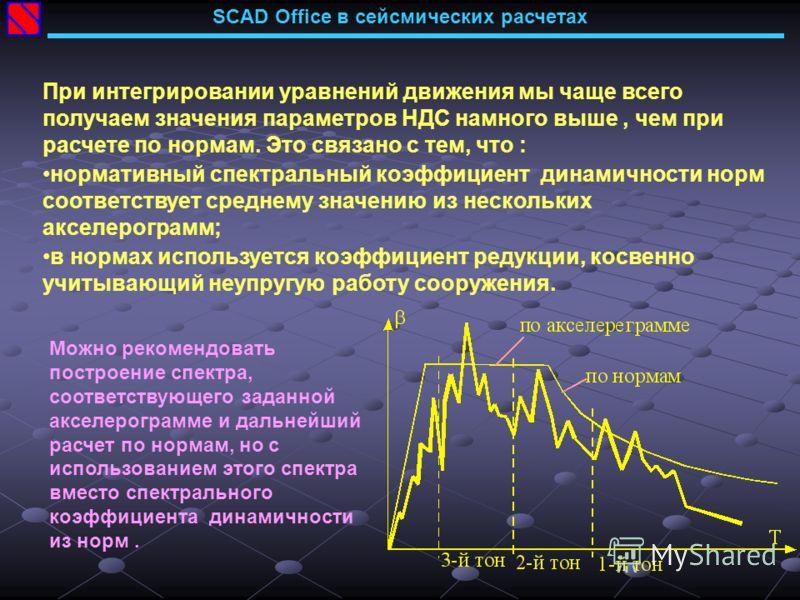 SCAD Office в сейсмических расчетах При интегрировании уравнений движения мы чаще всего получаем значения параметров НДС намного выше, чем при расчете по нормам. Это связано с тем, что : нормативный спектральный коэффициент динамичности норм соответс