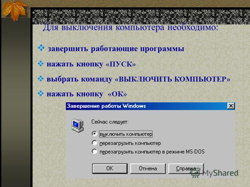 завершить работающие программы нажать кнопку «ПУСК» выбрать команду «ВЫКЛЮЧИТЬ КОМПЬЮТЕР» нажать кнопку «ОК» Для выключения компьютера необходимо: