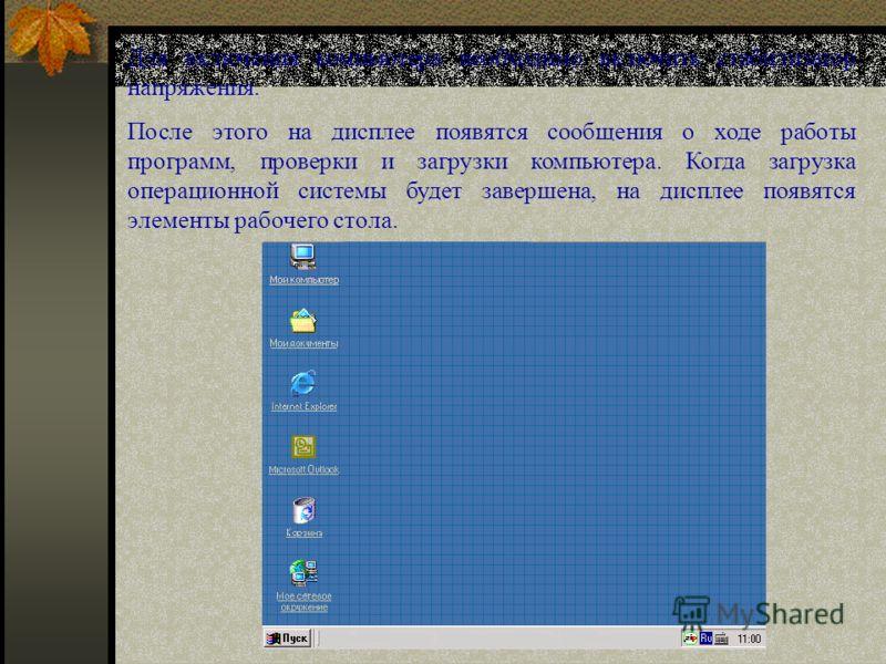Для включения компьютера необходимо включить стабилизатор напряжения. После этого на дисплее появятся сообщения о ходе работы программ, проверки и загрузки компьютера. Когда загрузка операционной системы будет завершена, на дисплее появятся элементы