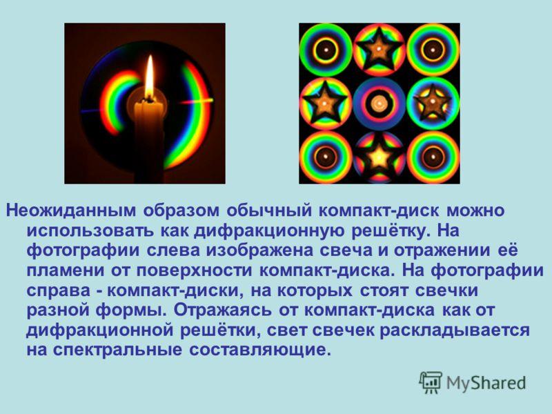 Неожиданным образом обычный компакт-диск можно использовать как дифракционную решётку. На фотографии слева изображена свеча и отражении её пламени от поверхности компакт-диска. На фотографии справа - компакт-диски, на которых стоят свечки разной форм