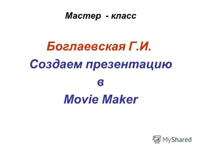 Мастер - класс Боглаевская Г.И. Создаем презентацию в Movie Maker