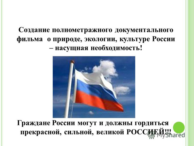 Создание полнометражного документального фильма о природе, экологии, культуре России – насущная необходимость! Граждане России могут и должны гордиться прекрасной, сильной, великой РОССИЕЙ!!!