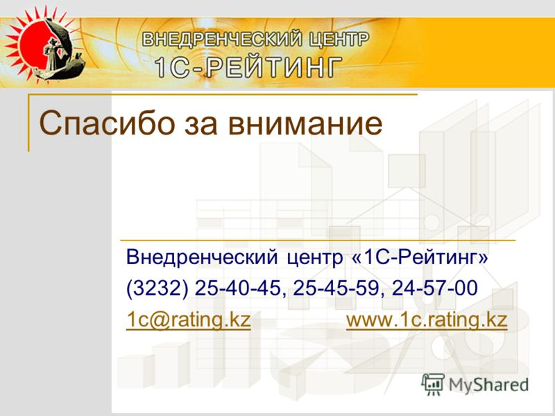 Спасибо за внимание Внедренческий центр «1С-Рейтинг» (3232) 25-40-45, 25-45-59, 24-57-00 1с@rating.kz1с@rating.kz www.1c.rating.kzwww.1c.rating.kz