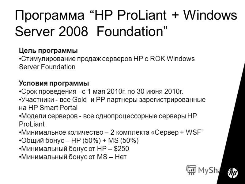 Программа HP ProLiant + Windows Server 2008 Foundation Цель программы Стимулирование продаж серверов HP с ROK Windows Server Foundation Условия программы Срок проведения - с 1 мая 2010г. по 30 июня 2010г. Участники - все Gold и PP партнеры зарегистри