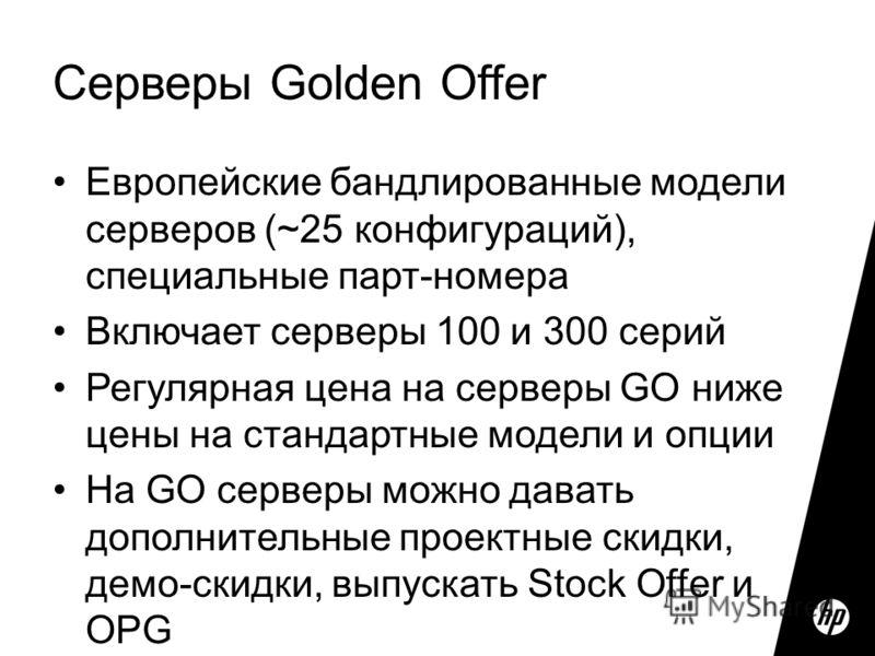 Серверы Golden Offer Европейские бандлированные модели серверов (~25 конфигураций), специальные парт-номера Включает серверы 100 и 300 серий Регулярная цена на серверы GO ниже цены на стандартные модели и опции На GO серверы можно давать дополнительн