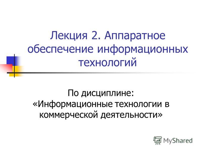 Лекция 2. Аппаратное обеспечение информационных технологий По дисциплине: «Информационные технологии в коммерческой деятельности»