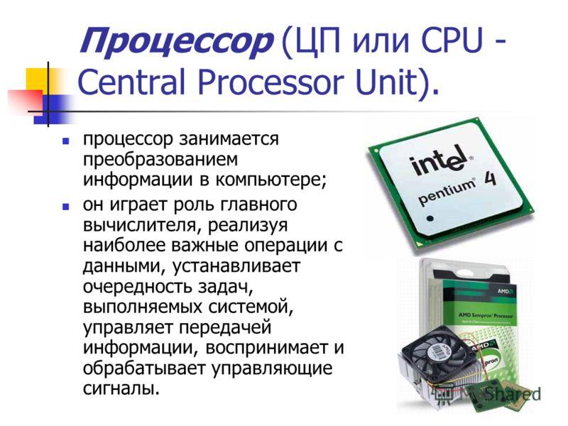 Процессор (ЦП или CPU - Central Processor Unit). процессор занимается преобразованием информации в компьютере; он играет роль главного вычислителя, реализуя наиболее важные операции с данными, устанавливает очередность задач, выполняемых системой, уп