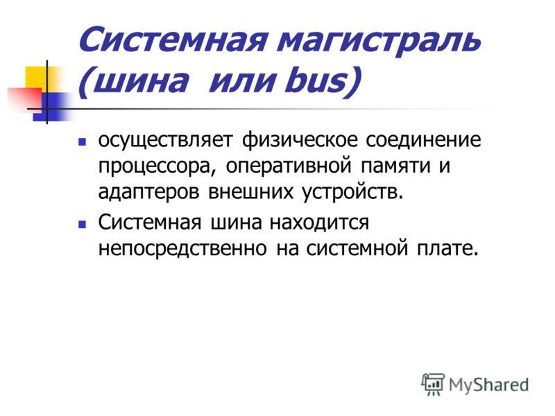Системная магистраль (шина или bus) осуществляет физическое соединение процессора, оперативной памяти и адаптеров внешних устройств. Системная шина находится непосредственно на системной плате.