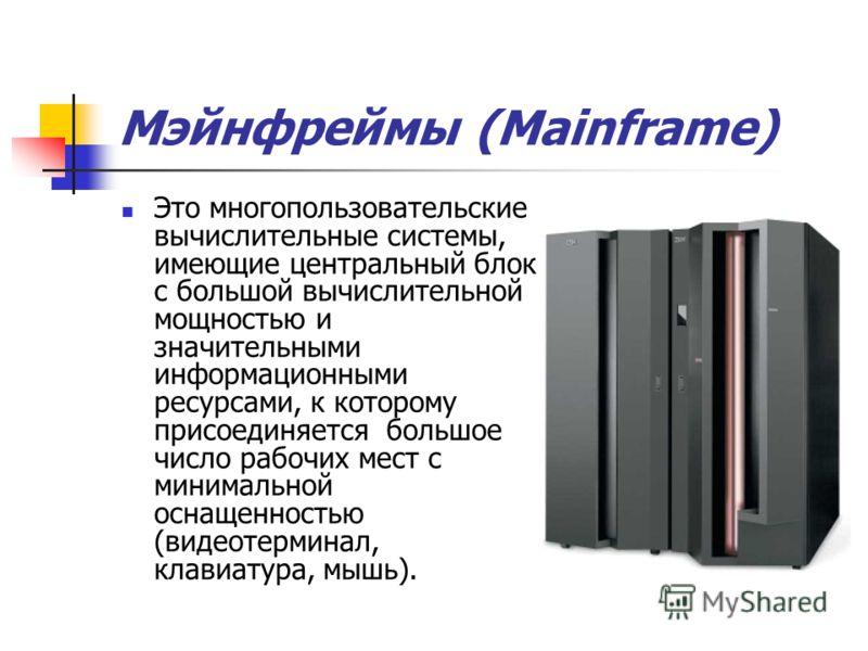 Мэйнфреймы (Mainframe) Это многопользовательские вычислительные системы, имеющие центральный блок с большой вычислительной мощностью и значительными информационными ресурсами, к которому присоединяется большое число рабочих мест с минимальной оснащен