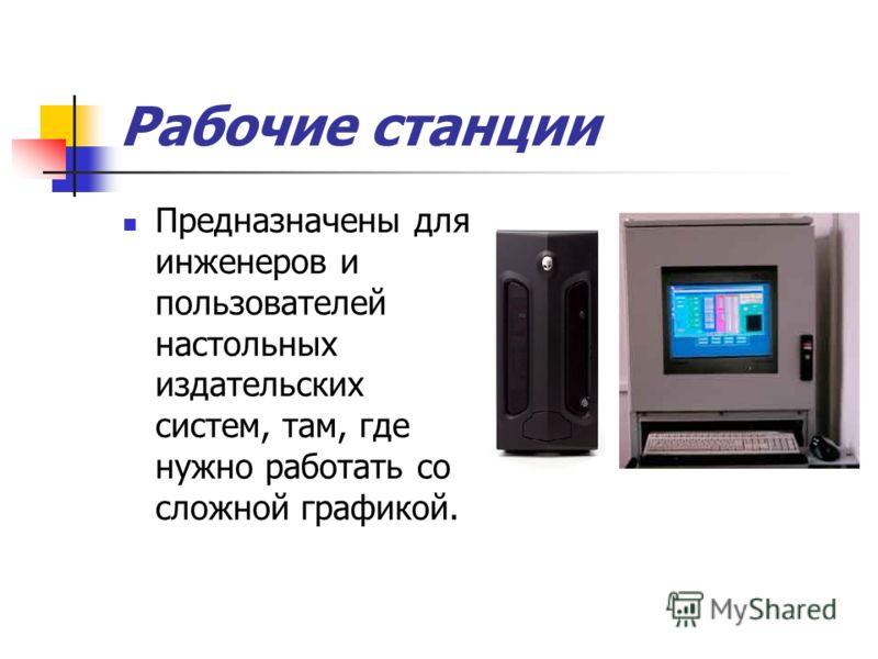 Рабочие станции Предназначены для инженеров и пользователей настольных издательских систем, там, где нужно работать со сложной графикой.