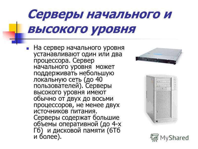 Серверы начального и высокого уровня На сервер начального уровня устанавливают один или два процессора. Сервер начального уровня может поддерживать небольшую локальную сеть (до 40 пользователей). Серверы высокого уровня имеют обычно от двух до восьми