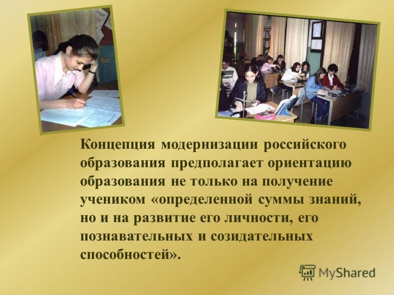 Концепция модернизации российского образования предполагает ориентацию образования не только на получение учеником «определенной суммы знаний, но и на развитие его личности, его познавательных и созидательных способностей».