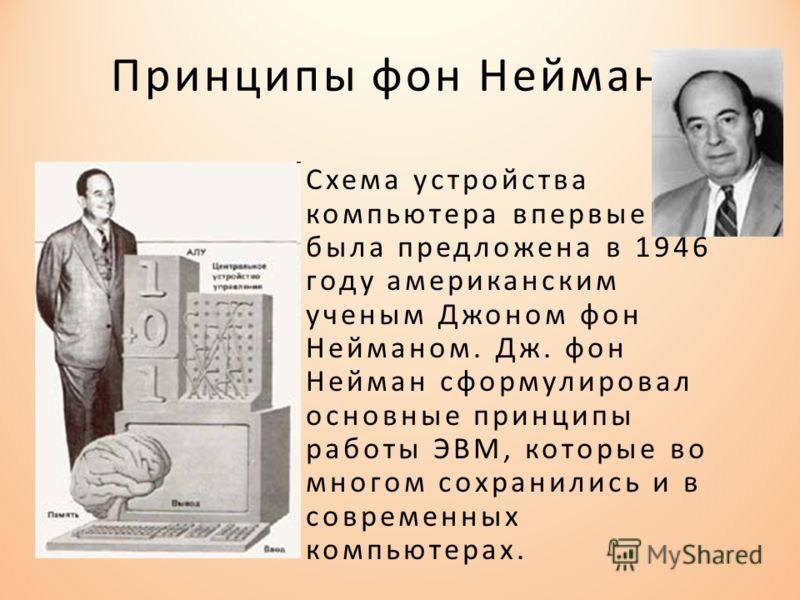 Принципы фон Неймана Схема устройства компьютера впервые была предложена в 1946 году американским ученым Джоном фон Нейманом. Дж. фон Нейман сформулировал основные принципы работы ЭВМ, которые во многом сохранились и в современных компьютерах.