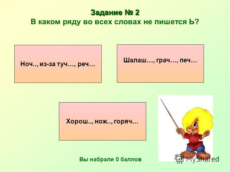 Задание 2 Задание 2 В каком ряду во всех словах не пишется Ь? Хорош.., нож.., горяч… Шалаш…, грач…, печ… Ноч.., из-за туч…, реч… Вы набрали 0 баллов