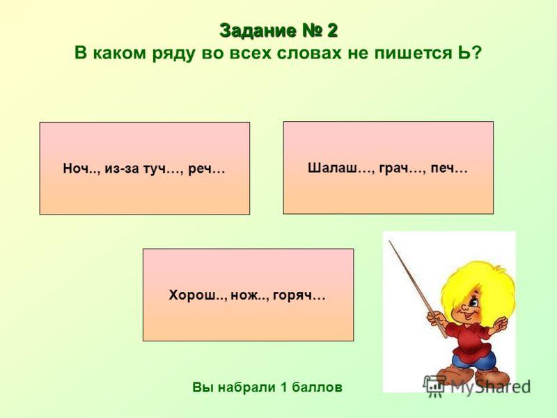 Задание 2 Задание 2 В каком ряду во всех словах не пишется Ь? Хорош.., нож.., горяч… Шалаш…, грач…, печ… Ноч.., из-за туч…, реч… Вы набрали 1 баллов