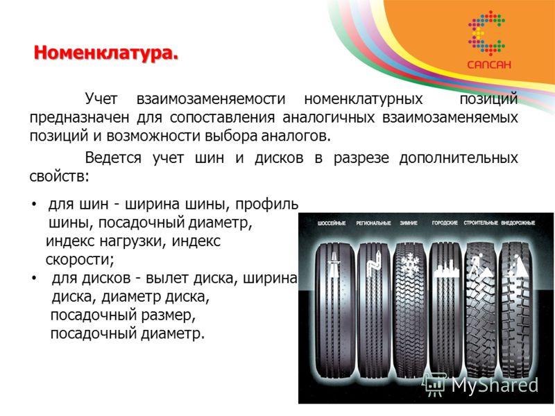 Номенклатура. Учет взаимозаменяемости номенклатурных позиций предназначен для сопоставления аналогичных взаимозаменяемых позиций и возможности выбора аналогов. Ведется учет шин и дисков в разрезе дополнительных свойств: для шин - ширина шины, профиль