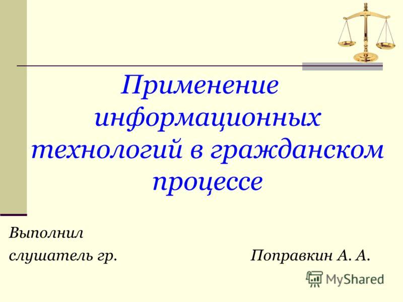 Применение информационных технологий в гражданском процессе Выполнил слушатель гр. Поправкин А. А.