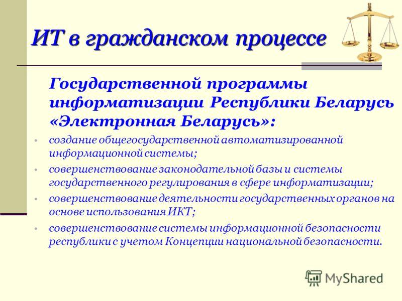 ИТ в гражданском процессе Государственной программы информатизации Республики Беларусь «Электронная Беларусь»: создание общегосударственной автоматизированной информационной системы; совершенствование законодательной базы и системы государственного р