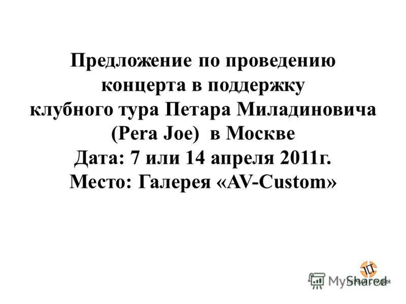 Предложение по проведению концерта в поддержку клубного тура Петара Миладиновича (Pera Joe) в Москве Дата: 7 или 14 апреля 2011г. Место: Галерея «AV-Custom»