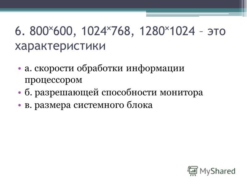 6. 800600, 1024768, 12801024 – это характеристики а. скорости обработки информации процессором б. разрешающей способности монитора в. размера системного блока