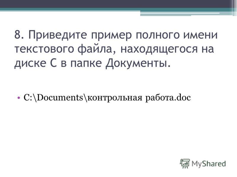 8. Приведите пример полного имени текстового файла, находящегося на диске С в папке Документы. C:\Documents\контрольная работа.doc