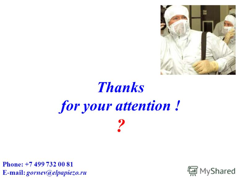 Thanks for your attention ! ? Phone: +7 499 732 00 81 E-mail: gornev@elpapiezo.ru