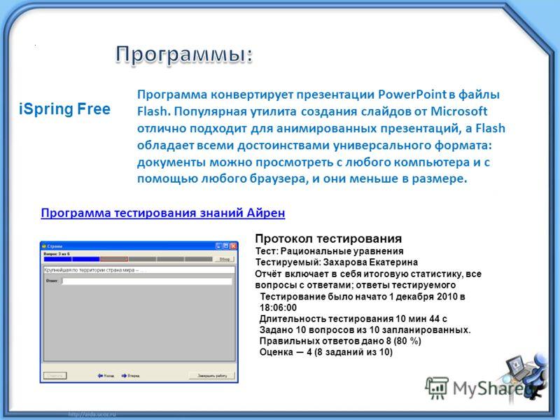 iSpring Free Программа конвертирует презентации PowerPoint в файлы Flash. Популярная утилита создания слайдов от Microsoft отлично подходит для анимированных презентаций, а Flash обладает всеми достоинствами универсального формата: документы можно пр