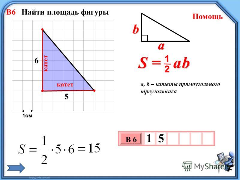 1см 3 х 1 0 х В 6 1 5 S = a b 2 1 b a a, b – катеты прямоугольного треугольника Помощь 5 6 катет катет В6 Найти площадь фигуры