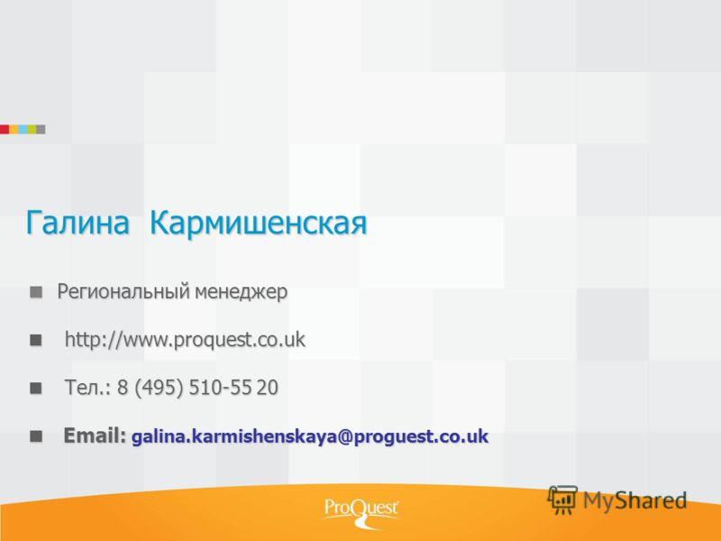 Галина Кармишенская Региональный менеджер http://www.proquest.co.uk Тел.: 8 (495) 510-55 20 Email: galina.karmishenskaya@proguest.co.uk