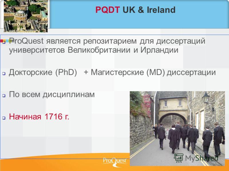 PQDT UK & Ireland ProQuest является репозитарием для диссертаций университетов Великобритании и Ирландии Докторские (PhD) + Магистерские (МD) диссертации По всем дисциплинам Начиная 1716 г.