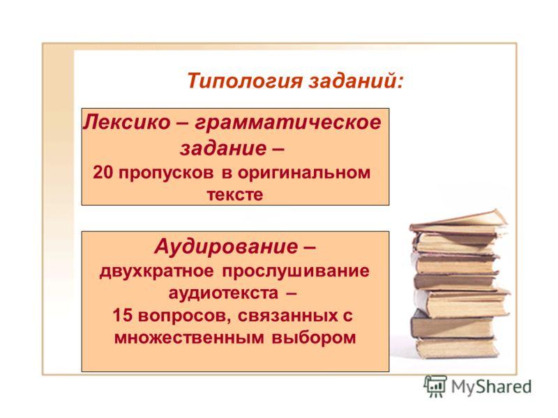 Типология заданий: Лексико – грамматическое задание – 20 пропусков в оригинальном тексте Аудирование – двухкратное прослушивание аудиотекста – 15 вопросов, связанных с множественным выбором