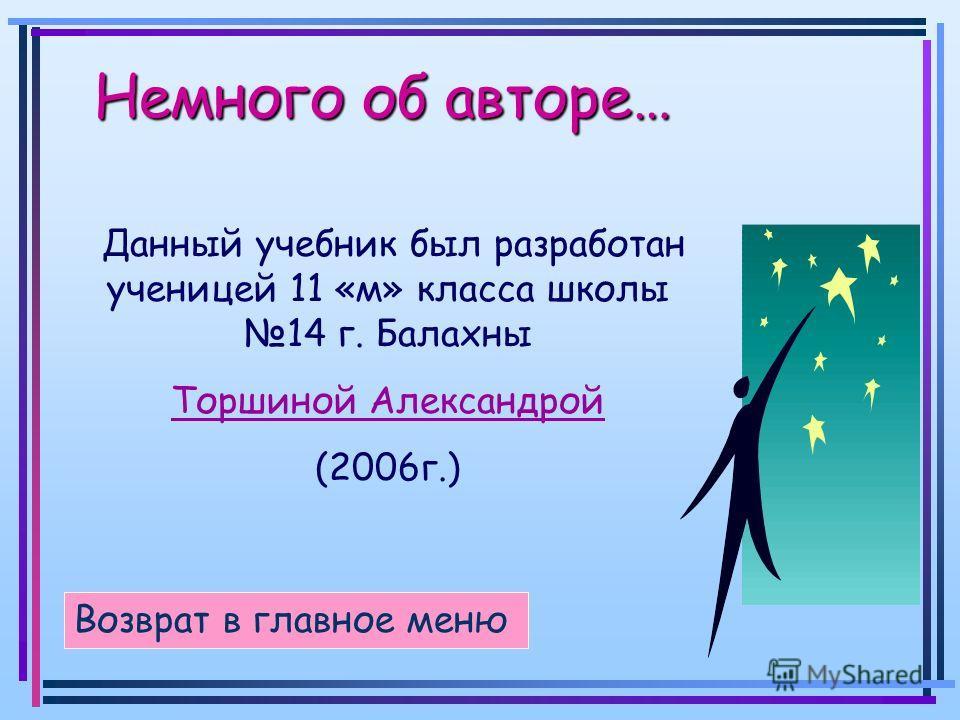 Немного об авторе… Немного об авторе… Возврат в главное меню Данный учебник был разработан ученицей 11 «м» класса школы 14 г. Балахны Торшиной Александрой (2006г.)