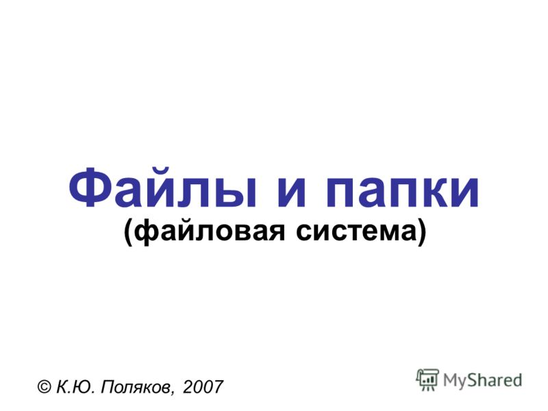 Файлы и папки © К.Ю. Поляков, 2007 (файловая система)