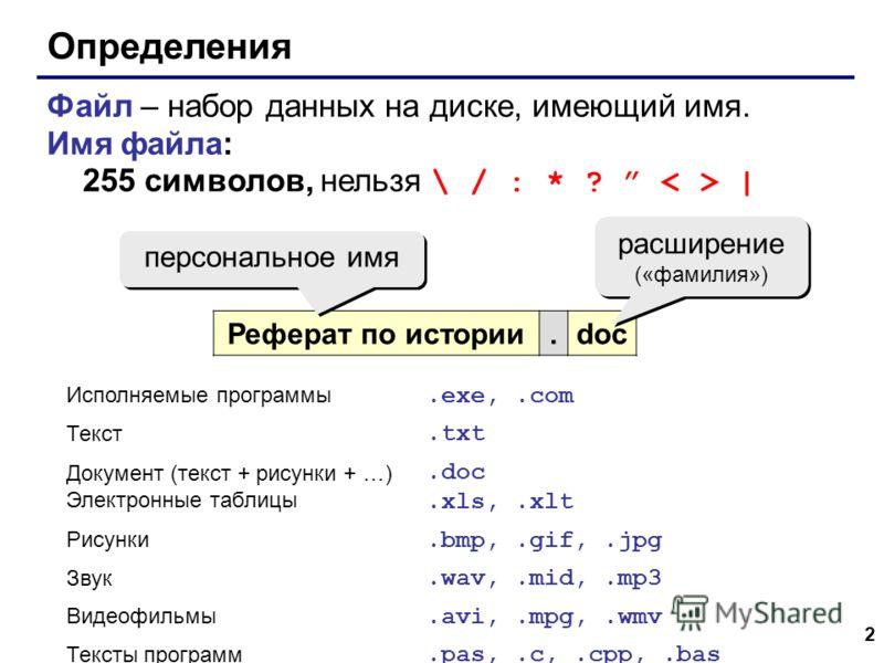 2 Определения Файл – набор данных на диске, имеющий имя. Имя файла: 255 символов, нельзя \ / : * ? | Реферат по истории.doc персональное имя расширение («фамилия») расширение («фамилия») Исполняемые программы.exe,.com Текст.txt Документ (текст + рису