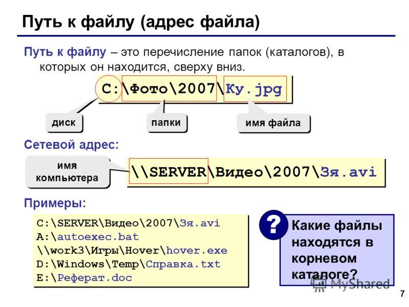 7 Путь к файлу (адрес файла) Путь к файлу – это перечисление папок (каталогов), в которых он находится, сверху вниз. Сетевой адрес: Примеры: Какие файлы находятся в корневом каталоге? ? C:\Фото\2007\Ку.jpg диск папки имя файла \\SERVER\Видео\2007\Зя.