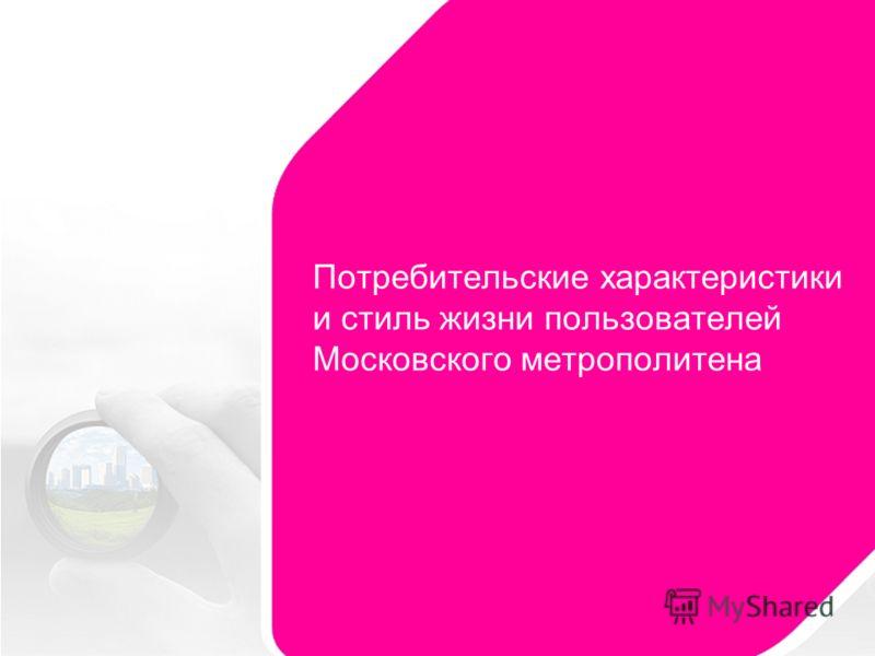 Потребительские характеристики и стиль жизни пользователей Московского метрополитена