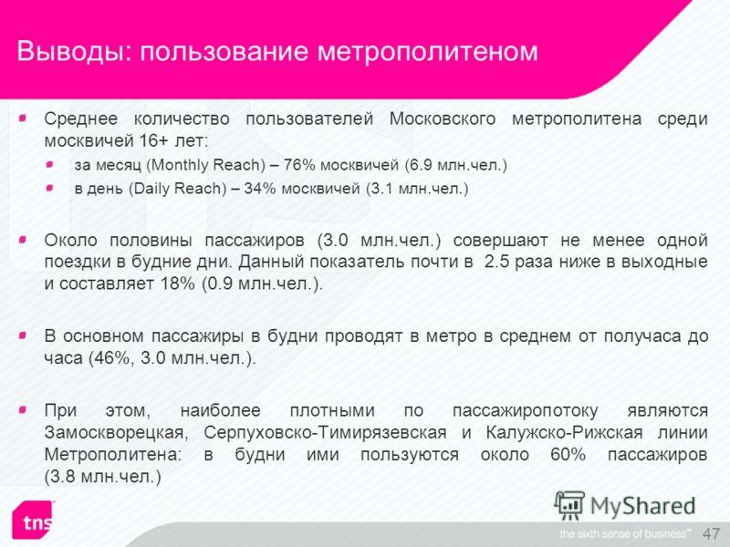 47 Выводы: пользование метрополитеном Среднее количество пользователей Московского метрополитена среди москвичей 16+ лет: за месяц (Monthly Reach) – 76% москвичей (6.9 млн.чел.) в день (Daily Reach) – 34% москвичей (3.1 млн.чел.) Около половины пасса