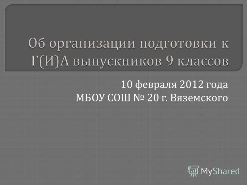 Об организации подготовки к Г ( И ) А выпускников 9 классов 10 февраля 2012 года МБОУ СОШ 20 г. Вяземского