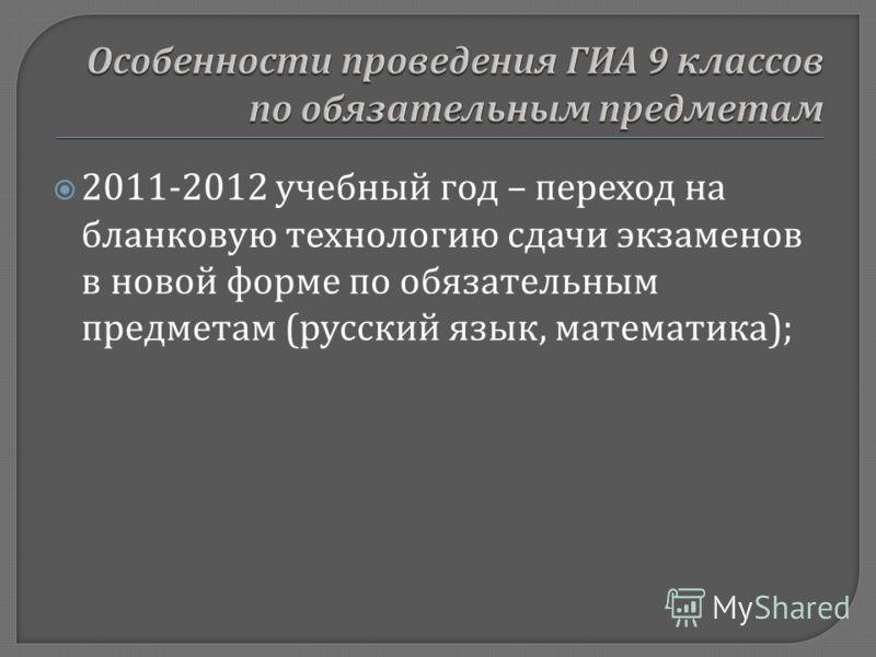 2011-2012 учебный год – переход на бланковую технологию сдачи экзаменов в новой форме по обязательным предметам ( русский язык, математика );