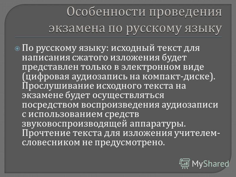 По русскому языку : исходный текст для написания сжатого изложения будет представлен только в электронном виде ( цифровая аудиозапись на компакт - диске ). Прослушивание исходного текста на экзамене будет осуществляться посредством воспроизведения ау