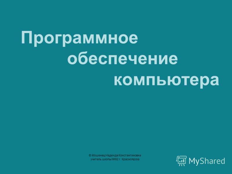 Программное обеспечение компьютера © Мошенец Надежда Константиновна учитель школы 92 г. Красноярска