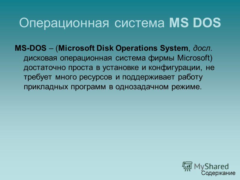 Операционная система MS DOS MS-DOS – (Microsoft Disk Operations System, досл. дисковая операционная система фирмы Microsoft) достаточно проста в устан