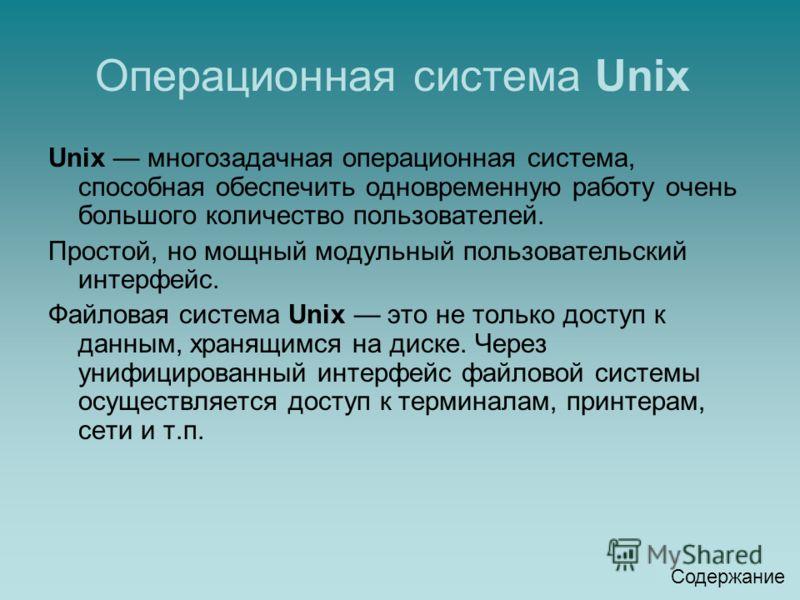 Операционная система Unix Unix многозадачная операционная система, способная обеспечить одновременную работу очень большого количество пользователей. Простой, но мощный модульный пользовательский интерфейс. Файловая система Unix это не только доступ