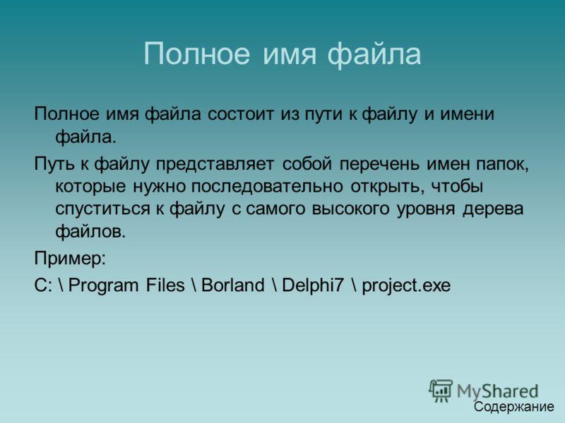 Полное имя файла Полное имя файла состоит из пути к файлу и имени файла. Путь к файлу представляет собой перечень имен папок, которые нужно последовательно открыть, чтобы спуститься к файлу с самого высокого уровня дерева файлов. Пример: C: \ Program