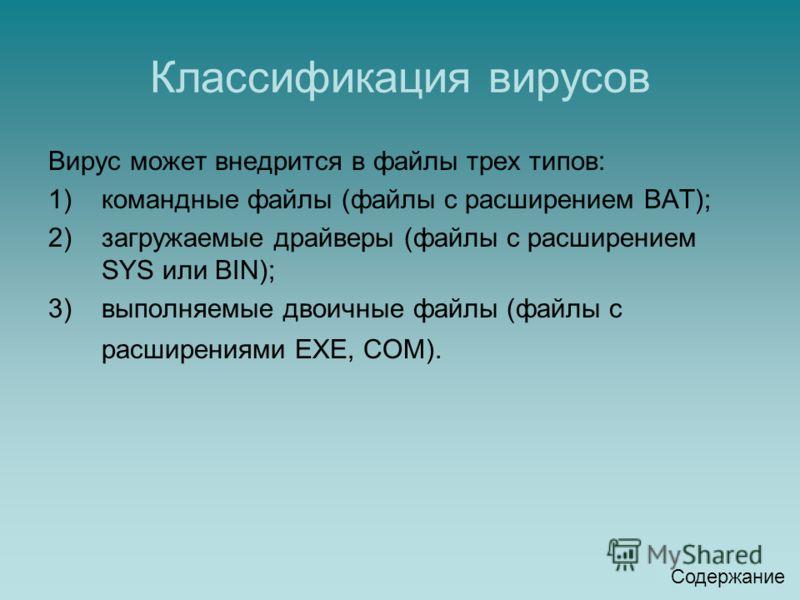 Классификация вирусов Вирус может внедрится в файлы трех типов: 1)командные файлы (файлы с расширением ВАТ); 2)загружаемые драйверы (файлы с расширением SYS или BIN); 3)выполняемые двоичные файлы (файлы с расширениями ЕХЕ, СОМ). Содержание