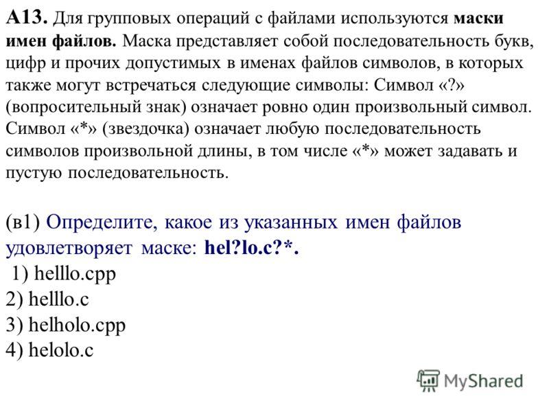 А13. Для групповых операций с файлами используются маски имен файлов. Маска представляет собой последовательность букв, цифр и прочих допустимых в именах файлов символов, в которых также могут встречаться следующие символы: Символ «?» (вопросительный
