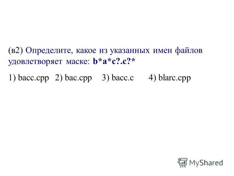 (в2) Определите, какое из указанных имен файлов удовлетворяет маске: b*а*с?.с?* 1) bасс.срр2) bас.срр3) bасс.с4) blarc.срр