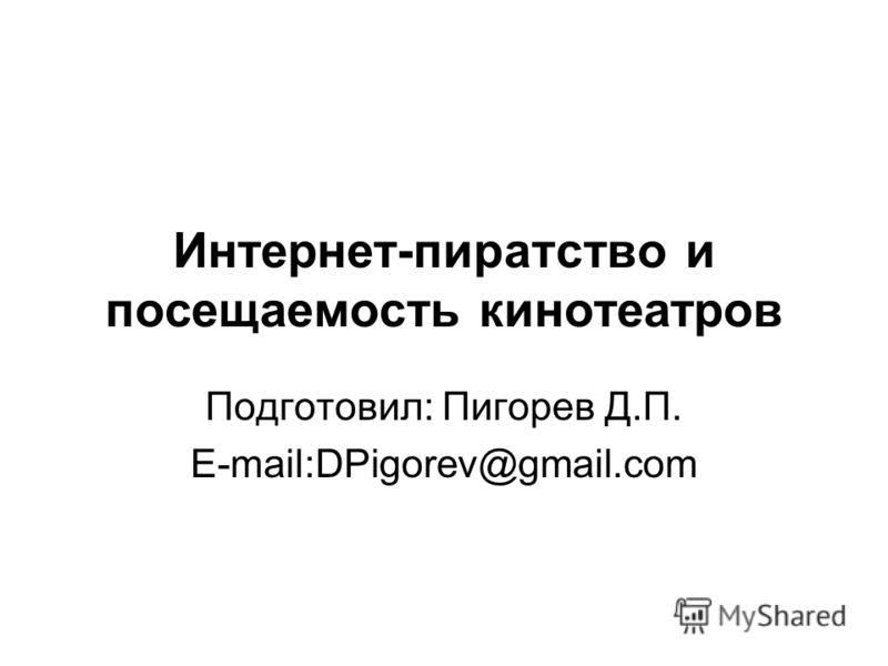Интернет-пиратство и посещаемость кинотеатров Подготовил: Пигорев Д.П. E-mail:DPigorev@gmail.com