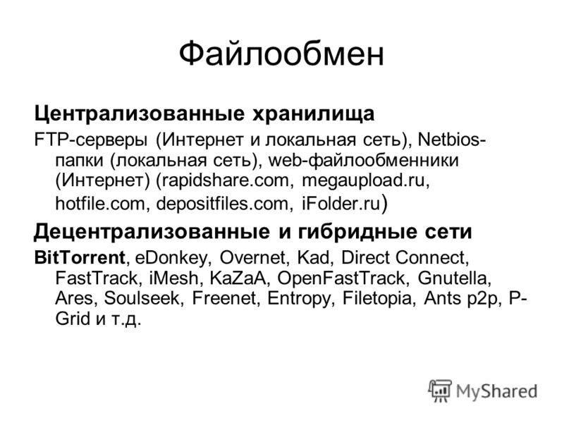 Файлообмен Централизованные хранилища FTP-серверы (Интернет и локальная сеть), Netbios- папки (локальная сеть), web-файлообменники (Интернет) (rapidshare.com, megaupload.ru, hotfile.com, depositfiles.com, iFolder.ru ) Децентрализованные и гибридные с