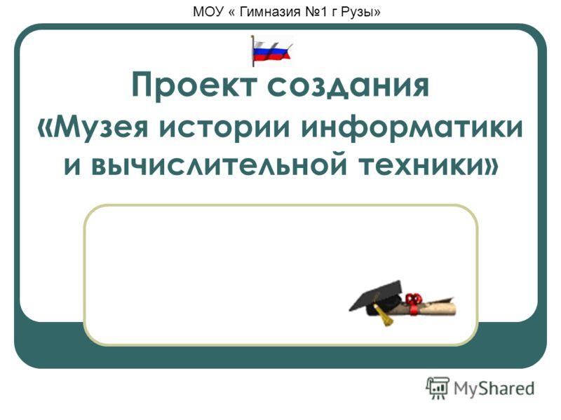 Проект создания « Музея истории информатики и вычислительной техники» МОУ « Гимназия 1 г Рузы»